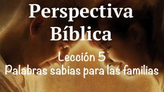 Lección 5 | Palabras sabias para las familias | Escuela Sabática Perspectiva Bíblica