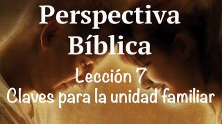 Lección 7   Claves para la unidad familiar   Escuela Sabática Perspectiva Bíblica