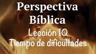 Lección 10 | Tiempo de dificultades | Escuela Sabática Perspectiva Bíblica