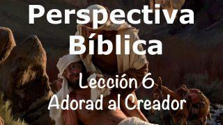 Lección 6 | Adorad al Creador | Escuela Sabática Perspectiva Bíblica
