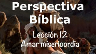 Lección 12 | Amar misericordia | Escuela Sabática Perspectiva Bíblica