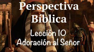 Lección 10 | Adoración al Señor | Escuela Sabática Perspectiva Bíblica