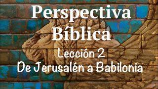 Lección 2 | De Jerusalén a Babilonia | Escuela Sabática Perspectiva Bíblica
